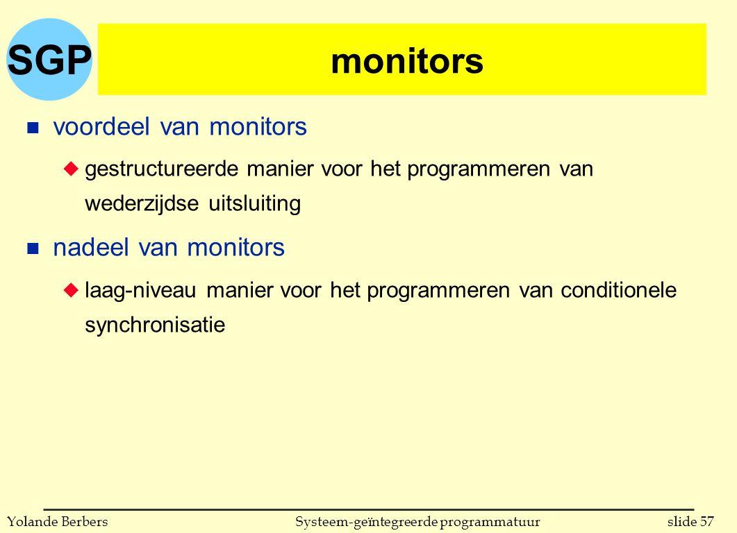 SGP slide 57Systeem-geïntegreerde programmatuurYolande Berbers monitors n voordeel van monitors u gestructureerde manier voor het programmeren van wederzijdse uitsluiting n nadeel van monitors u laag-niveau manier voor het programmeren van conditionele synchronisatie