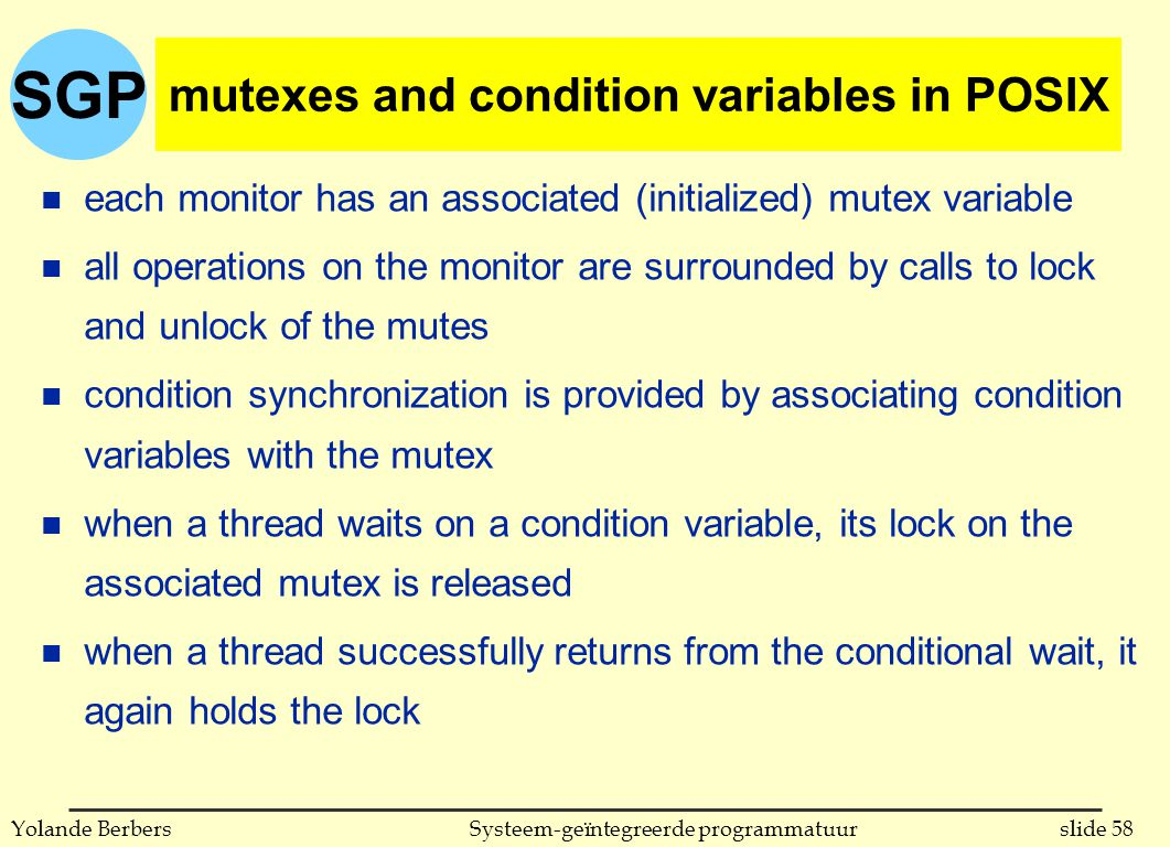 SGP slide 58Systeem-geïntegreerde programmatuurYolande Berbers mutexes and condition variables in POSIX n each monitor has an associated (initialized) mutex variable n all operations on the monitor are surrounded by calls to lock and unlock of the mutes n condition synchronization is provided by associating condition variables with the mutex n when a thread waits on a condition variable, its lock on the associated mutex is released n when a thread successfully returns from the conditional wait, it again holds the lock