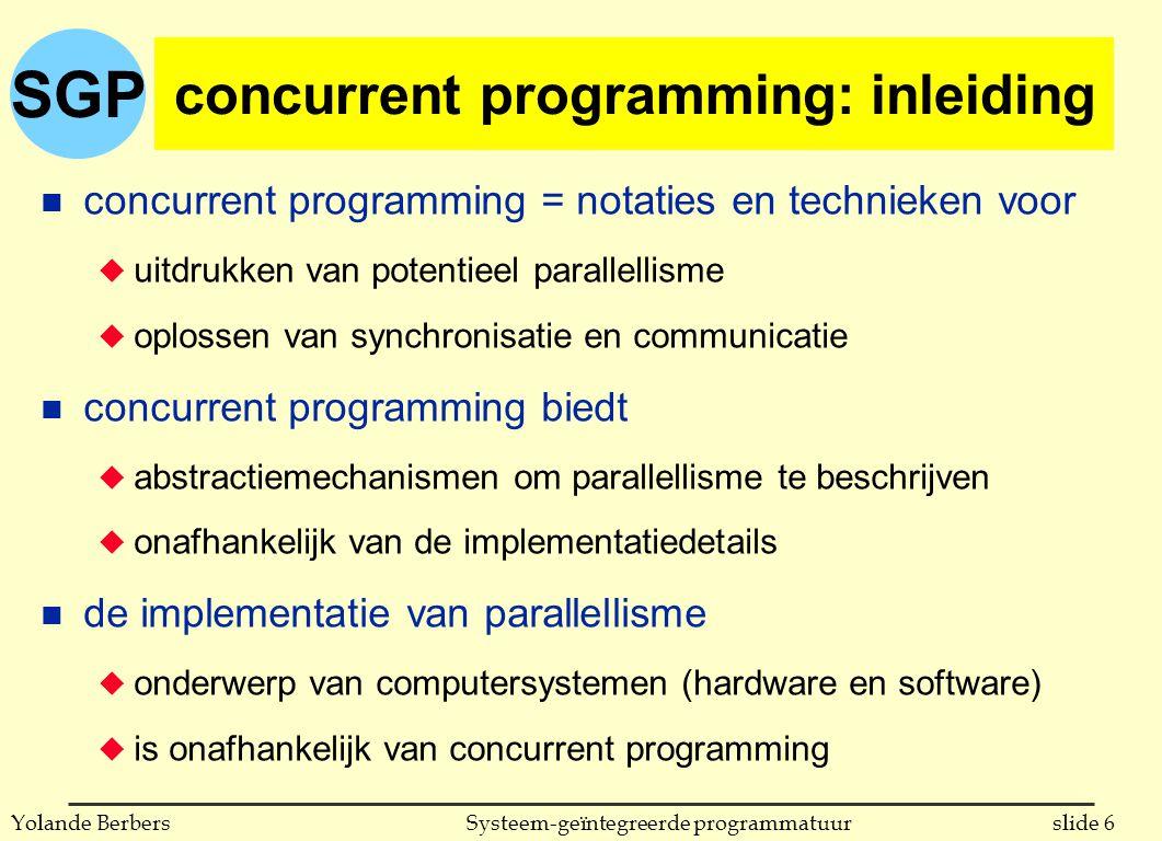 SGP slide 27Systeem-geïntegreerde programmatuurYolande Berbers gelijktijdige uitvoering in Ada n benaming voor sequentieel proces: task u kan gedeclareerd worden u wordt gecreëerd wanneer declaratie zichtbaar wordt: impliciet u procedure eenvoudige_taak eindigt niet voordat task A eindigt procedure eenvoudige_taak is task A; task body A is -- lokale declaraties begin -- bevelen van de taak A end A; begin...-- taak A begint met uitvoeren voor het eerste bevel in dit blok end eenvoudige_taak;