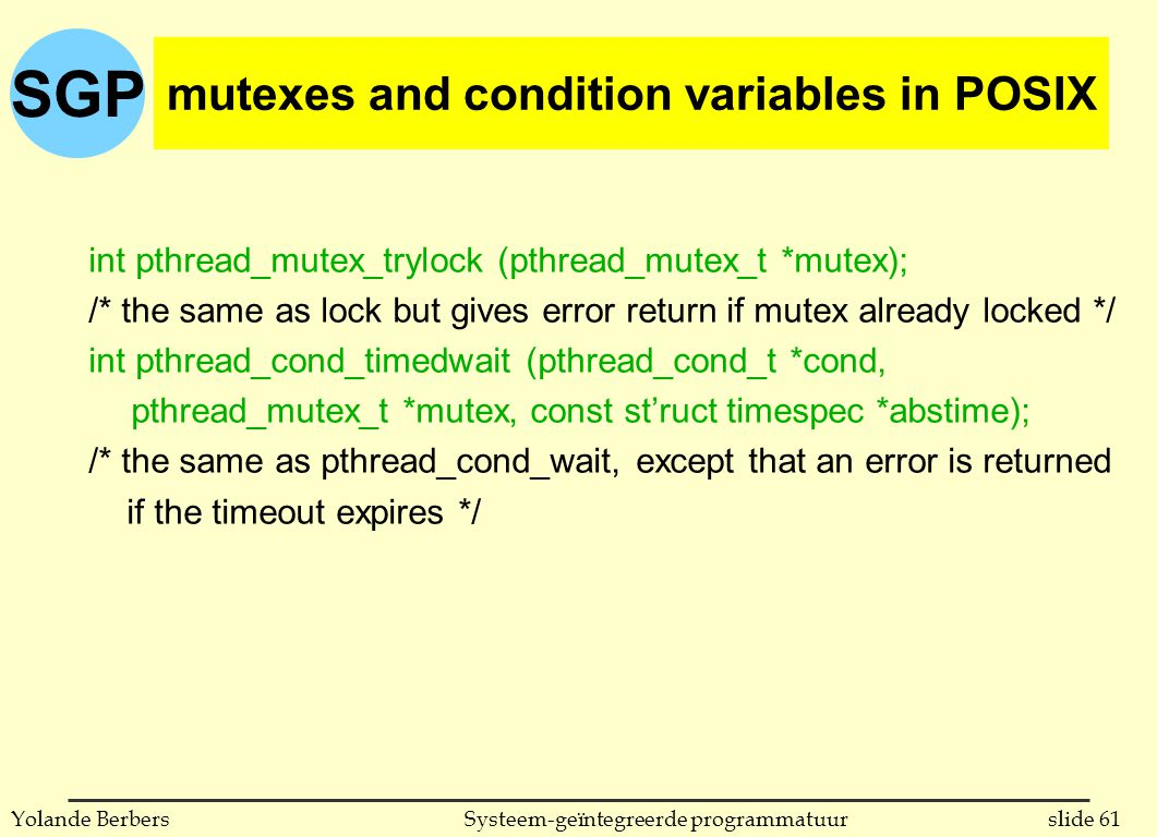 SGP slide 61Systeem-geïntegreerde programmatuurYolande Berbers int pthread_mutex_trylock (pthread_mutex_t *mutex); /* the same as lock but gives error return if mutex already locked */ int pthread_cond_timedwait (pthread_cond_t *cond, pthread_mutex_t *mutex, const st'ruct timespec *abstime); /* the same as pthread_cond_wait, except that an error is returned if the timeout expires */ mutexes and condition variables in POSIX