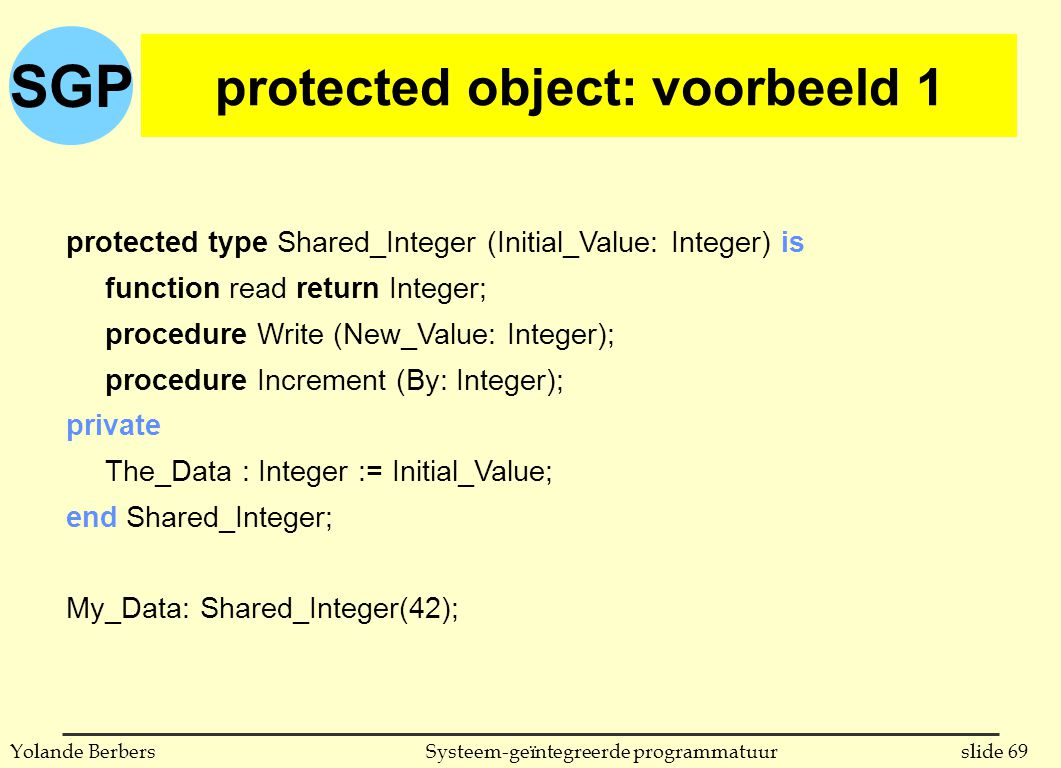 SGP slide 69Systeem-geïntegreerde programmatuurYolande Berbers protected object: voorbeeld 1 protected type Shared_Integer (Initial_Value: Integer) is function read return Integer; procedure Write (New_Value: Integer); procedure Increment (By: Integer); private The_Data : Integer := Initial_Value; end Shared_Integer; My_Data: Shared_Integer(42);