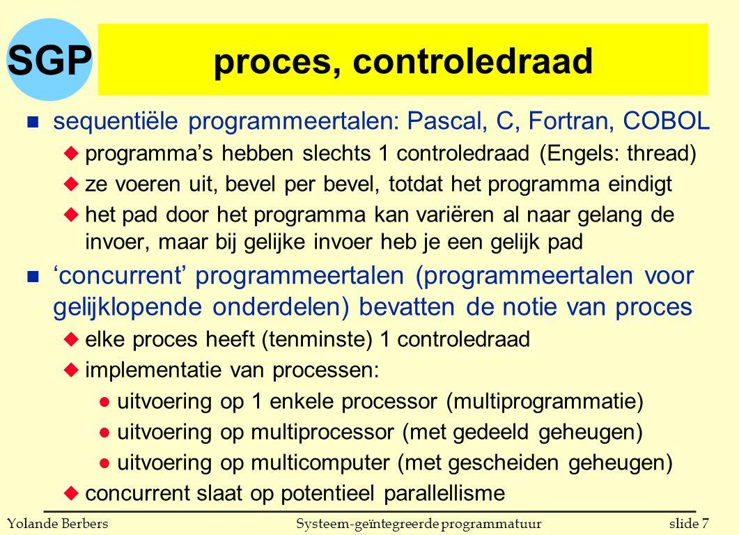 SGP slide 7Systeem-geïntegreerde programmatuurYolande Berbers proces, controledraad n sequentiële programmeertalen: Pascal, C, Fortran, COBOL u programma's hebben slechts 1 controledraad (Engels: thread) u ze voeren uit, bevel per bevel, totdat het programma eindigt u het pad door het programma kan variëren al naar gelang de invoer, maar bij gelijke invoer heb je een gelijk pad n 'concurrent' programmeertalen (programmeertalen voor gelijklopende onderdelen) bevatten de notie van proces u elke proces heeft (tenminste) 1 controledraad u implementatie van processen: l uitvoering op 1 enkele processor (multiprogrammatie) l uitvoering op multiprocessor (met gedeeld geheugen) l uitvoering op multicomputer (met gescheiden geheugen) u concurrent slaat op potentieel parallellisme