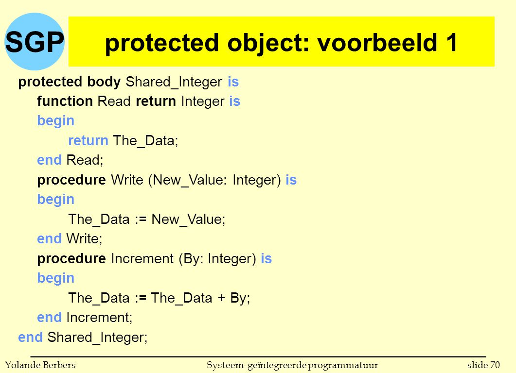 SGP slide 70Systeem-geïntegreerde programmatuurYolande Berbers protected object: voorbeeld 1 protected body Shared_Integer is function Read return Integer is begin return The_Data; end Read; procedure Write (New_Value: Integer) is begin The_Data := New_Value; end Write; procedure Increment (By: Integer) is begin The_Data := The_Data + By; end Increment; end Shared_Integer;