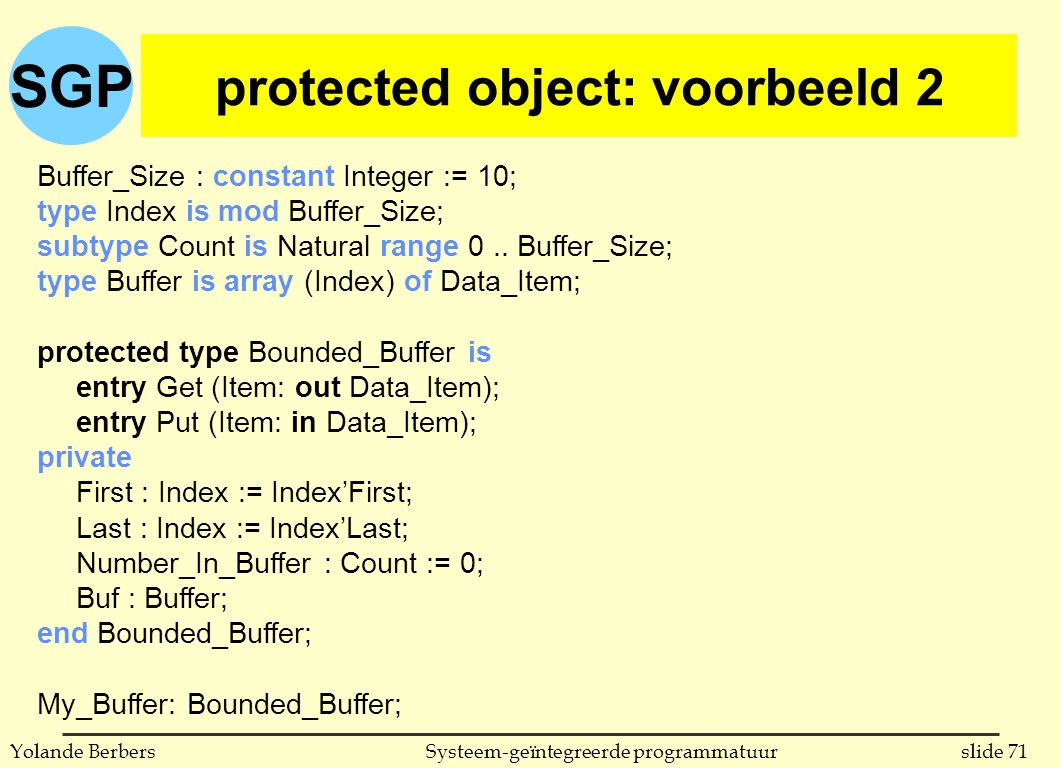 SGP slide 71Systeem-geïntegreerde programmatuurYolande Berbers protected object: voorbeeld 2 Buffer_Size : constant Integer := 10; type Index is mod Buffer_Size; subtype Count is Natural range 0..