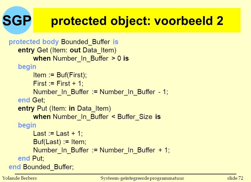 SGP slide 72Systeem-geïntegreerde programmatuurYolande Berbers protected object: voorbeeld 2 protected body Bounded_Buffer is entry Get (Item: out Dat