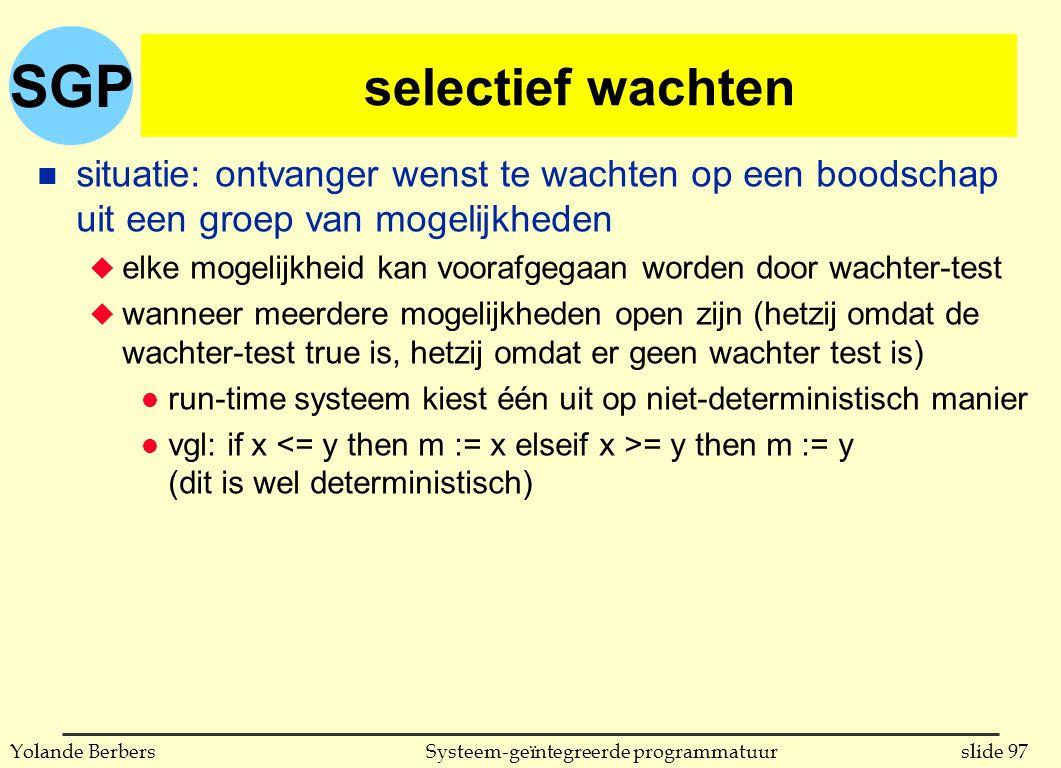 SGP slide 97Systeem-geïntegreerde programmatuurYolande Berbers selectief wachten n situatie: ontvanger wenst te wachten op een boodschap uit een groep van mogelijkheden u elke mogelijkheid kan voorafgegaan worden door wachter-test u wanneer meerdere mogelijkheden open zijn (hetzij omdat de wachter-test true is, hetzij omdat er geen wachter test is) l run-time systeem kiest één uit op niet-deterministisch manier l vgl: if x = y then m := y (dit is wel deterministisch)