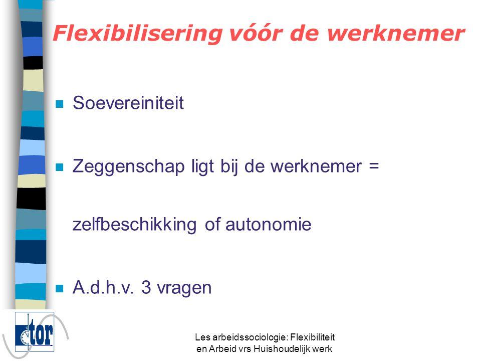 Les arbeidssociologie: Flexibiliteit en Arbeid vrs Huishoudelijk werk TOR'88TOR'99TOR'04 Vast uurrooster70.6%75.5%73.4% Ploegenarbeid14.9%10.9%11.6% Onregelmatig uurrooster 14.5%13.5%15.0% Temporele flexibiliteit