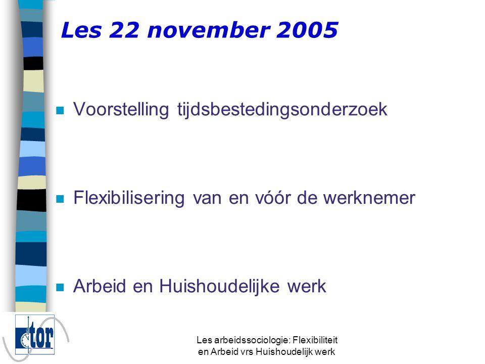 Les arbeidssociologie: Flexibiliteit en Arbeid vrs Huishoudelijk werk Les 22 november 2005 n Voorstelling tijdsbestedingsonderzoek n Flexibilisering van en vóór de werknemer n Arbeid en Huishoudelijke werk