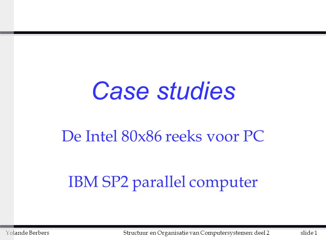 slide 1Structuur en Organisatie van Computersystemen: deel 2Yolande Berbers Case studies De Intel 80x86 reeks voor PC IBM SP2 parallel computer