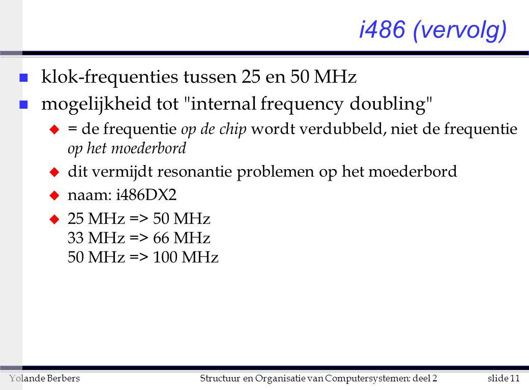 slide 11Structuur en Organisatie van Computersystemen: deel 2Yolande Berbers i486 (vervolg) n klok-frequenties tussen 25 en 50 MHz n mogelijkheid tot internal frequency doubling u = de frequentie op de chip wordt verdubbeld, niet de frequentie op het moederbord u dit vermijdt resonantie problemen op het moederbord u naam: i486DX2 u 25 MHz => 50 MHz 33 MHz => 66 MHz 50 MHz => 100 MHz