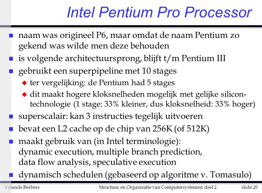 slide 20Structuur en Organisatie van Computersystemen: deel 2Yolande Berbers Intel Pentium Pro Processor n naam was origineel P6, maar omdat de naam Pentium zo gekend was wilde men deze behouden n is volgende architectuursprong, blijft t/m Pentium III n gebruikt een superpipeline met 10 stages u ter vergelijking: de Pentium had 5 stages u dit maakt hogere kloksnelheden mogelijk met gelijke silicon- technologie (1 stage: 33% kleiner, dus kloksnelheid: 33% hoger) n superscalair: kan 3 instructies tegelijk uitvoeren n bevat een L2 cache op de chip van 256K (of 512K) n maakt gebruik van (in Intel terminologie): dynamic execution, multiple branch prediction, data flow analysis, speculative execution n dynamisch schedulen (gebaseerd op algoritme v.