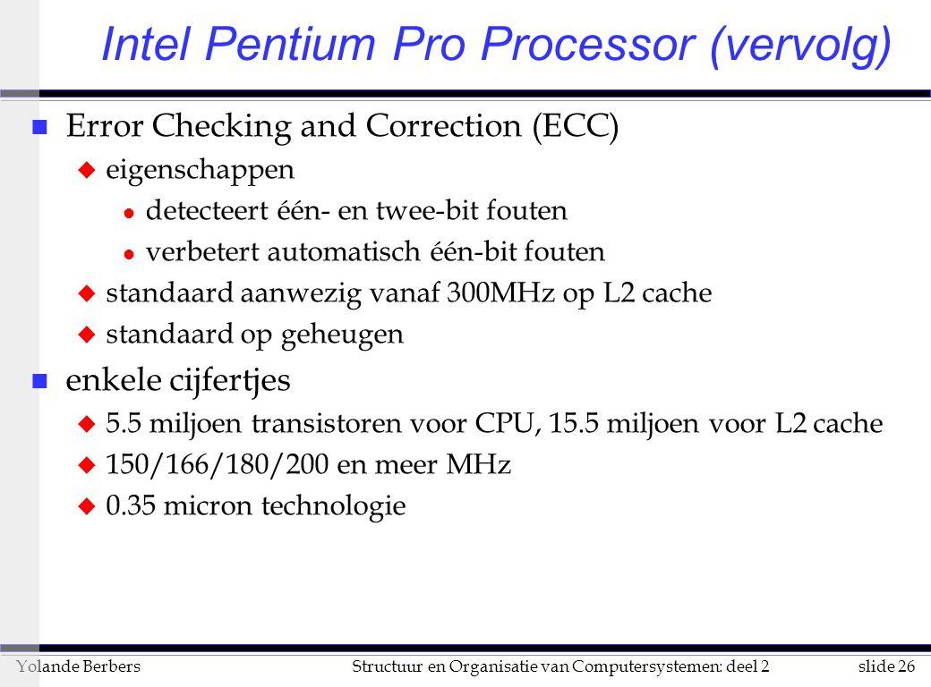 slide 26Structuur en Organisatie van Computersystemen: deel 2Yolande Berbers n Error Checking and Correction (ECC) u eigenschappen l detecteert één- en twee-bit fouten l verbetert automatisch één-bit fouten u standaard aanwezig vanaf 300MHz op L2 cache u standaard op geheugen n enkele cijfertjes u 5.5 miljoen transistoren voor CPU, 15.5 miljoen voor L2 cache u 150/166/180/200 en meer MHz u 0.35 micron technologie Intel Pentium Pro Processor (vervolg)