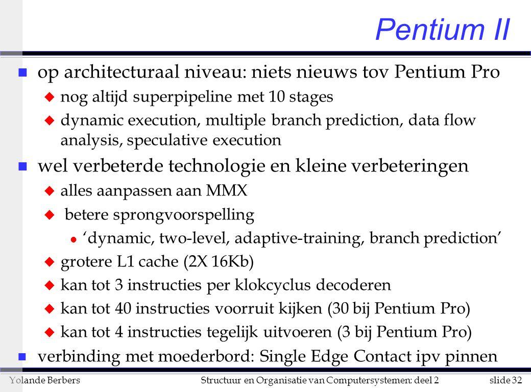 slide 32Structuur en Organisatie van Computersystemen: deel 2Yolande Berbers Pentium II n op architecturaal niveau: niets nieuws tov Pentium Pro u nog altijd superpipeline met 10 stages u dynamic execution, multiple branch prediction, data flow analysis, speculative execution n wel verbeterde technologie en kleine verbeteringen u alles aanpassen aan MMX u betere sprongvoorspelling l 'dynamic, two-level, adaptive-training, branch prediction' u grotere L1 cache (2X 16Kb) u kan tot 3 instructies per klokcyclus decoderen u kan tot 40 instructies voorruit kijken (30 bij Pentium Pro) u kan tot 4 instructies tegelijk uitvoeren (3 bij Pentium Pro) n verbinding met moederbord: Single Edge Contact ipv pinnen