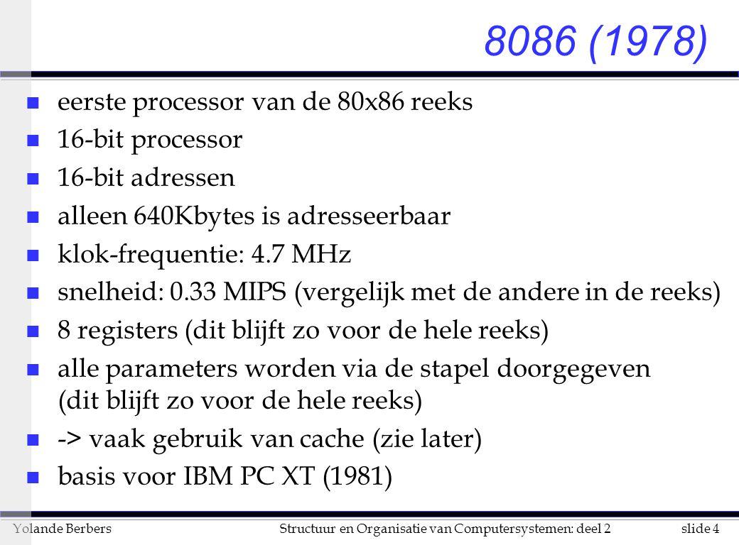 slide 4Structuur en Organisatie van Computersystemen: deel 2Yolande Berbers 8086 (1978) n eerste processor van de 80x86 reeks n 16-bit processor n 16-bit adressen n alleen 640Kbytes is adresseerbaar n klok-frequentie: 4.7 MHz n snelheid: 0.33 MIPS (vergelijk met de andere in de reeks) n 8 registers (dit blijft zo voor de hele reeks) n alle parameters worden via de stapel doorgegeven (dit blijft zo voor de hele reeks) n -> vaak gebruik van cache (zie later) n basis voor IBM PC XT (1981)