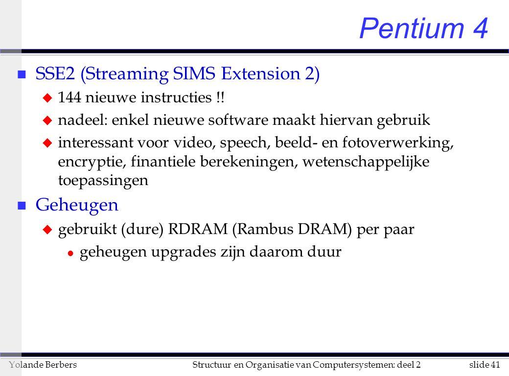 slide 41Structuur en Organisatie van Computersystemen: deel 2Yolande Berbers Pentium 4 n SSE2 (Streaming SIMS Extension 2) u 144 nieuwe instructies !.