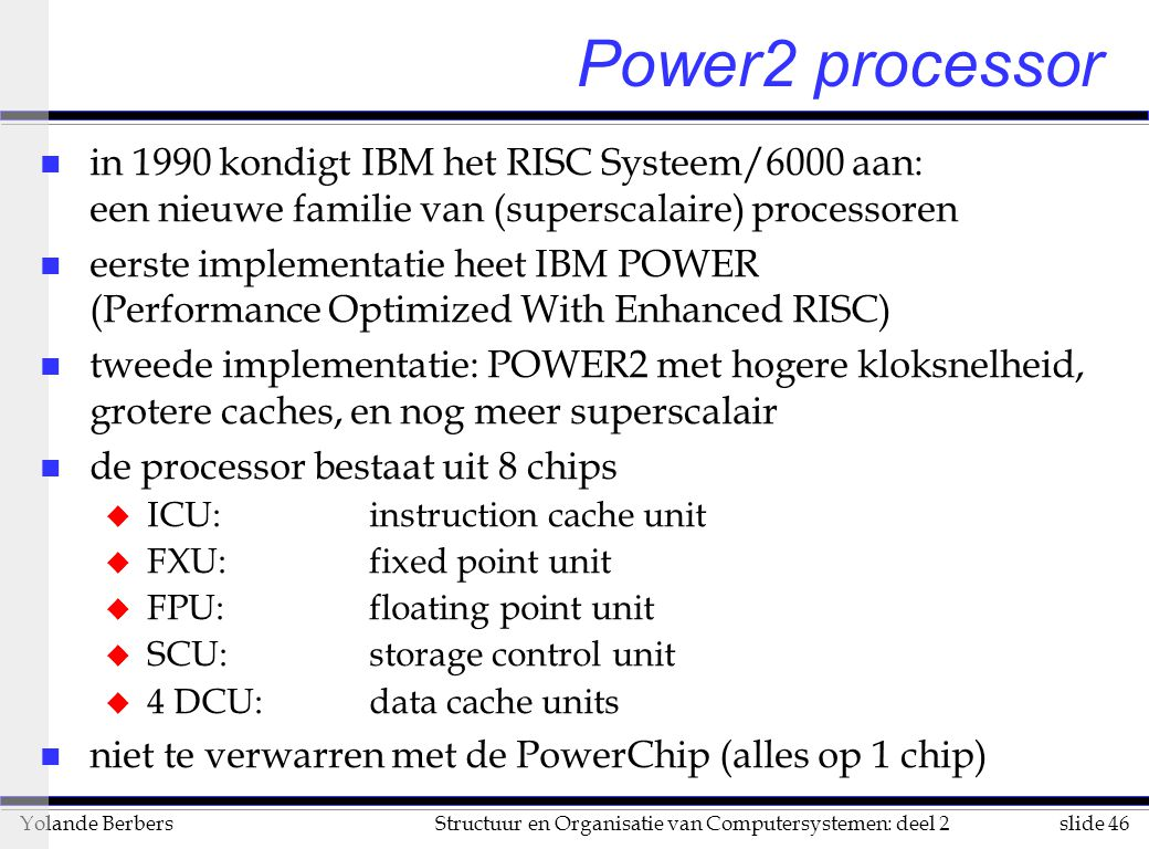 slide 46Structuur en Organisatie van Computersystemen: deel 2Yolande Berbers n in 1990 kondigt IBM het RISC Systeem/6000 aan: een nieuwe familie van (superscalaire) processoren n eerste implementatie heet IBM POWER (Performance Optimized With Enhanced RISC) n tweede implementatie: POWER2 met hogere kloksnelheid, grotere caches, en nog meer superscalair n de processor bestaat uit 8 chips u ICU: instruction cache unit u FXU: fixed point unit u FPU: floating point unit u SCU: storage control unit u 4 DCU: data cache units n niet te verwarren met de PowerChip (alles op 1 chip) Power2 processor