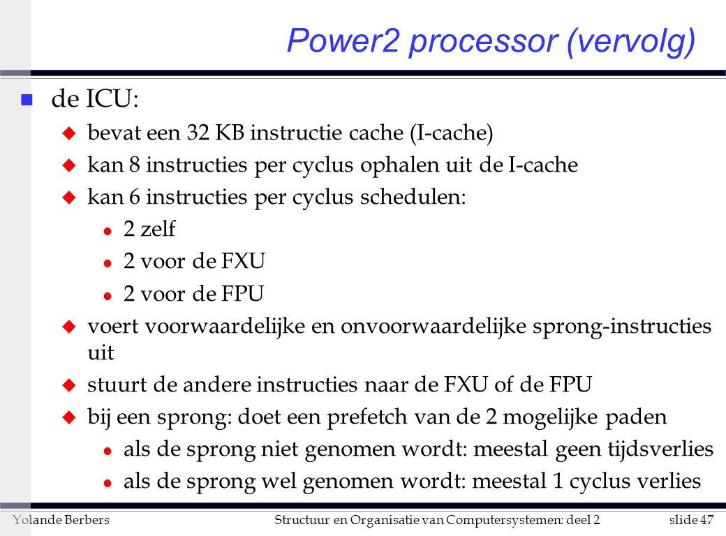 slide 47Structuur en Organisatie van Computersystemen: deel 2Yolande Berbers n de ICU: u bevat een 32 KB instructie cache (I-cache) u kan 8 instructies per cyclus ophalen uit de I-cache u kan 6 instructies per cyclus schedulen: l 2 zelf l 2 voor de FXU l 2 voor de FPU u voert voorwaardelijke en onvoorwaardelijke sprong-instructies uit u stuurt de andere instructies naar de FXU of de FPU u bij een sprong: doet een prefetch van de 2 mogelijke paden l als de sprong niet genomen wordt: meestal geen tijdsverlies l als de sprong wel genomen wordt: meestal 1 cyclus verlies Power2 processor (vervolg)