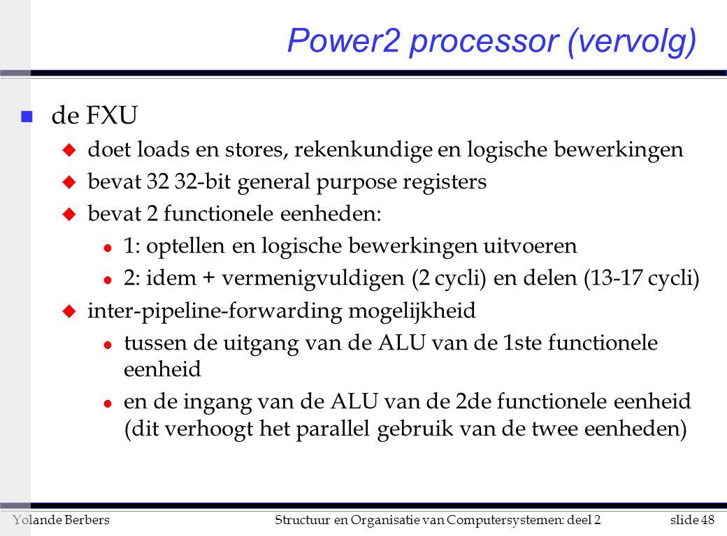 slide 48Structuur en Organisatie van Computersystemen: deel 2Yolande Berbers n de FXU u doet loads en stores, rekenkundige en logische bewerkingen u bevat 32 32-bit general purpose registers u bevat 2 functionele eenheden: l 1: optellen en logische bewerkingen uitvoeren l 2: idem + vermenigvuldigen (2 cycli) en delen (13-17 cycli) u inter-pipeline-forwarding mogelijkheid l tussen de uitgang van de ALU van de 1ste functionele eenheid l en de ingang van de ALU van de 2de functionele eenheid (dit verhoogt het parallel gebruik van de twee eenheden) Power2 processor (vervolg)