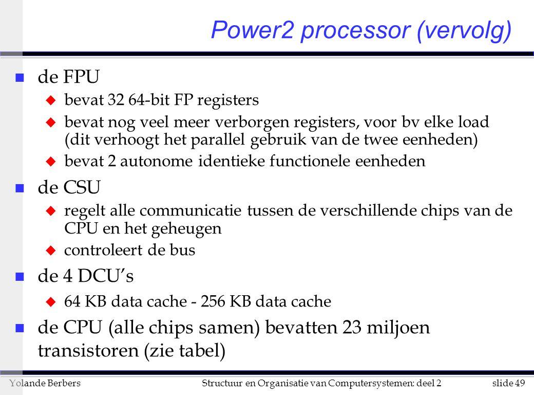 slide 49Structuur en Organisatie van Computersystemen: deel 2Yolande Berbers n de FPU u bevat 32 64-bit FP registers u bevat nog veel meer verborgen registers, voor bv elke load (dit verhoogt het parallel gebruik van de twee eenheden) u bevat 2 autonome identieke functionele eenheden n de CSU u regelt alle communicatie tussen de verschillende chips van de CPU en het geheugen u controleert de bus n de 4 DCU's u 64 KB data cache - 256 KB data cache n de CPU (alle chips samen) bevatten 23 miljoen transistoren (zie tabel) Power2 processor (vervolg)