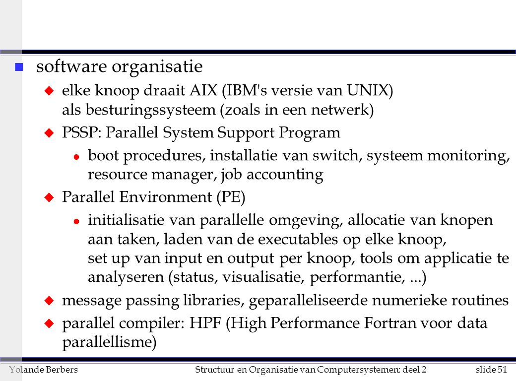 slide 51Structuur en Organisatie van Computersystemen: deel 2Yolande Berbers n software organisatie u elke knoop draait AIX (IBM s versie van UNIX) als besturingssysteem (zoals in een netwerk) u PSSP: Parallel System Support Program l boot procedures, installatie van switch, systeem monitoring, resource manager, job accounting u Parallel Environment (PE) l initialisatie van parallelle omgeving, allocatie van knopen aan taken, laden van de executables op elke knoop, set up van input en output per knoop, tools om applicatie te analyseren (status, visualisatie, performantie,...) u message passing libraries, geparalleliseerde numerieke routines u parallel compiler: HPF (High Performance Fortran voor data parallellisme)