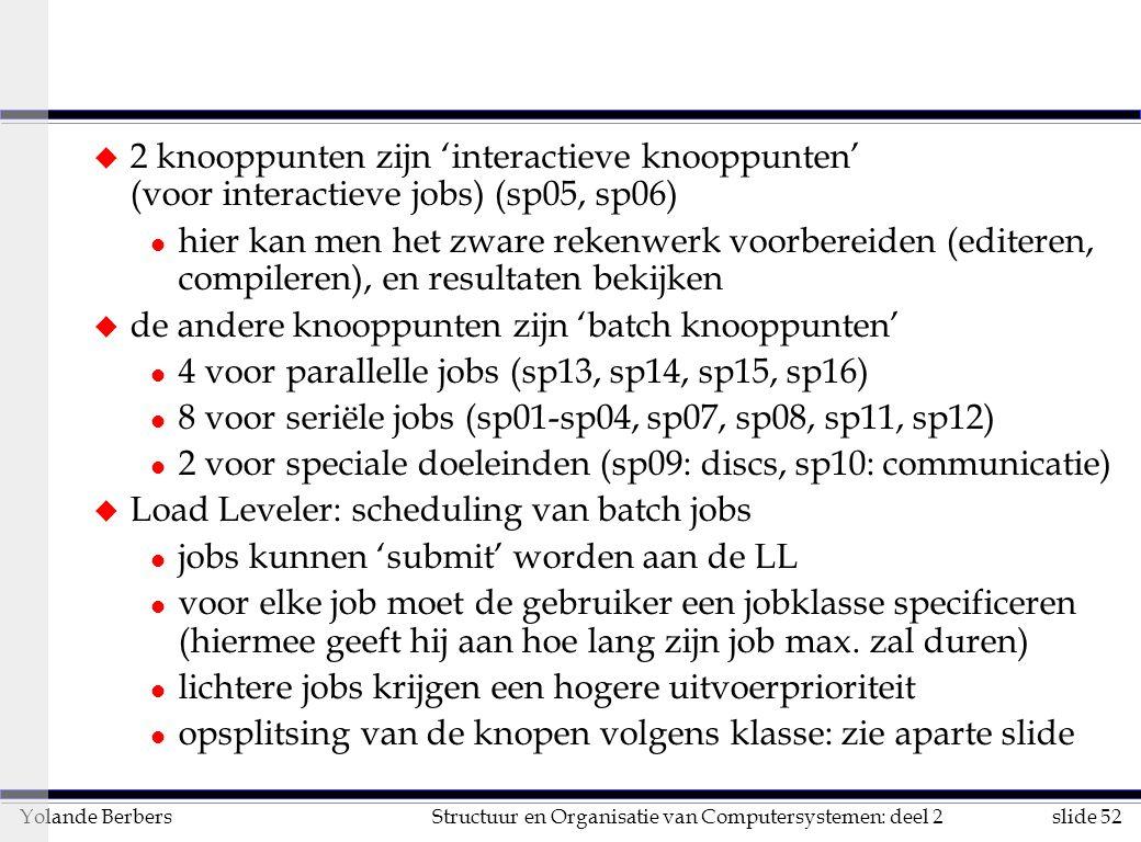 slide 52Structuur en Organisatie van Computersystemen: deel 2Yolande Berbers u 2 knooppunten zijn 'interactieve knooppunten' (voor interactieve jobs) (sp05, sp06) l hier kan men het zware rekenwerk voorbereiden (editeren, compileren), en resultaten bekijken u de andere knooppunten zijn 'batch knooppunten' l 4 voor parallelle jobs (sp13, sp14, sp15, sp16) l 8 voor seriële jobs (sp01-sp04, sp07, sp08, sp11, sp12) l 2 voor speciale doeleinden (sp09: discs, sp10: communicatie) u Load Leveler: scheduling van batch jobs l jobs kunnen 'submit' worden aan de LL l voor elke job moet de gebruiker een jobklasse specificeren (hiermee geeft hij aan hoe lang zijn job max.