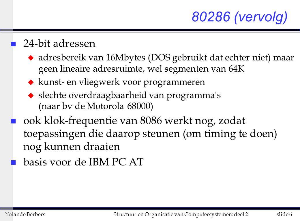 slide 6Structuur en Organisatie van Computersystemen: deel 2Yolande Berbers 80286 (vervolg) n 24-bit adressen u adresbereik van 16Mbytes (DOS gebruikt dat echter niet) maar geen lineaire adresruimte, wel segmenten van 64K u kunst- en vliegwerk voor programmeren u slechte overdraagbaarheid van programma s (naar bv de Motorola 68000) n ook klok-frequentie van 8086 werkt nog, zodat toepassingen die daarop steunen (om timing te doen) nog kunnen draaien n basis voor de IBM PC AT