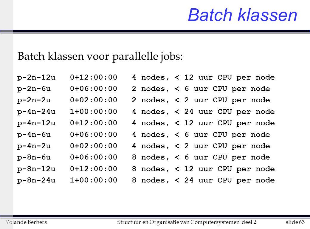 slide 63Structuur en Organisatie van Computersystemen: deel 2Yolande Berbers Batch klassen Batch klassen voor parallelle jobs: p-2n-12u 0+12:00:00 4 nodes, < 12 uur CPU per node p-2n-6u 0+06:00:00 2 nodes, < 6 uur CPU per node p-2n-2u 0+02:00:00 2 nodes, < 2 uur CPU per node p-4n-24u 1+00:00:00 4 nodes, < 24 uur CPU per node p-4n-12u 0+12:00:00 4 nodes, < 12 uur CPU per node p-4n-6u 0+06:00:00 4 nodes, < 6 uur CPU per node p-4n-2u 0+02:00:00 4 nodes, < 2 uur CPU per node p-8n-6u 0+06:00:00 8 nodes, < 6 uur CPU per node p-8n-12u 0+12:00:00 8 nodes, < 12 uur CPU per node p-8n-24u 1+00:00:00 8 nodes, < 24 uur CPU per node