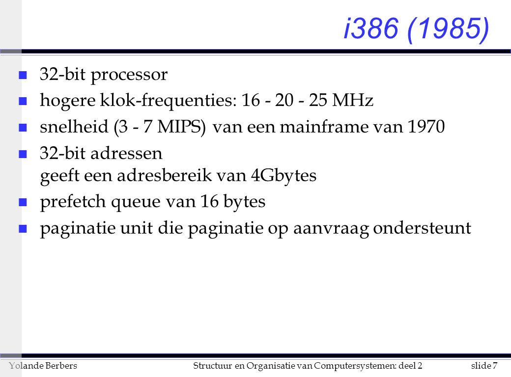 slide 7Structuur en Organisatie van Computersystemen: deel 2Yolande Berbers i386 (1985) n 32-bit processor n hogere klok-frequenties: 16 - 20 - 25 MHz n snelheid (3 - 7 MIPS) van een mainframe van 1970 n 32-bit adressen geeft een adresbereik van 4Gbytes n prefetch queue van 16 bytes n paginatie unit die paginatie op aanvraag ondersteunt