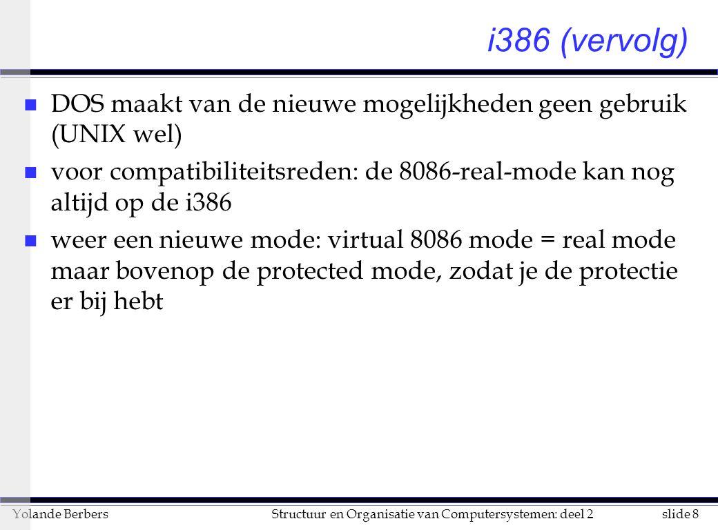 slide 8Structuur en Organisatie van Computersystemen: deel 2Yolande Berbers i386 (vervolg) n DOS maakt van de nieuwe mogelijkheden geen gebruik (UNIX wel) n voor compatibiliteitsreden: de 8086-real-mode kan nog altijd op de i386 n weer een nieuwe mode: virtual 8086 mode = real mode maar bovenop de protected mode, zodat je de protectie er bij hebt
