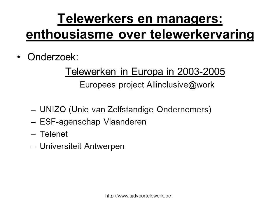 Telewerkers en managers: enthousiasme over telewerkervaring Onderzoek: Telewerken in Europa in 2003-2005 Europees project Allinclusive@work –UNIZO (Unie van Zelfstandige Ondernemers) –ESF-agenschap Vlaanderen –Telenet –Universiteit Antwerpen http://www.tijdvoortelewerk.be