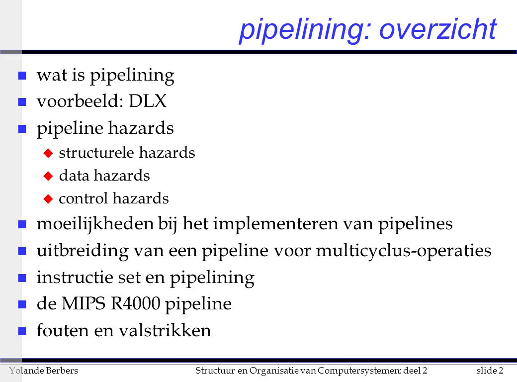 slide 2Structuur en Organisatie van Computersystemen: deel 2Yolande Berbers pipelining: overzicht n wat is pipelining n voorbeeld: DLX n pipeline hazards u structurele hazards u data hazards u control hazards n moeilijkheden bij het implementeren van pipelines n uitbreiding van een pipeline voor multicyclus-operaties n instructie set en pipelining n de MIPS R4000 pipeline n fouten en valstrikken