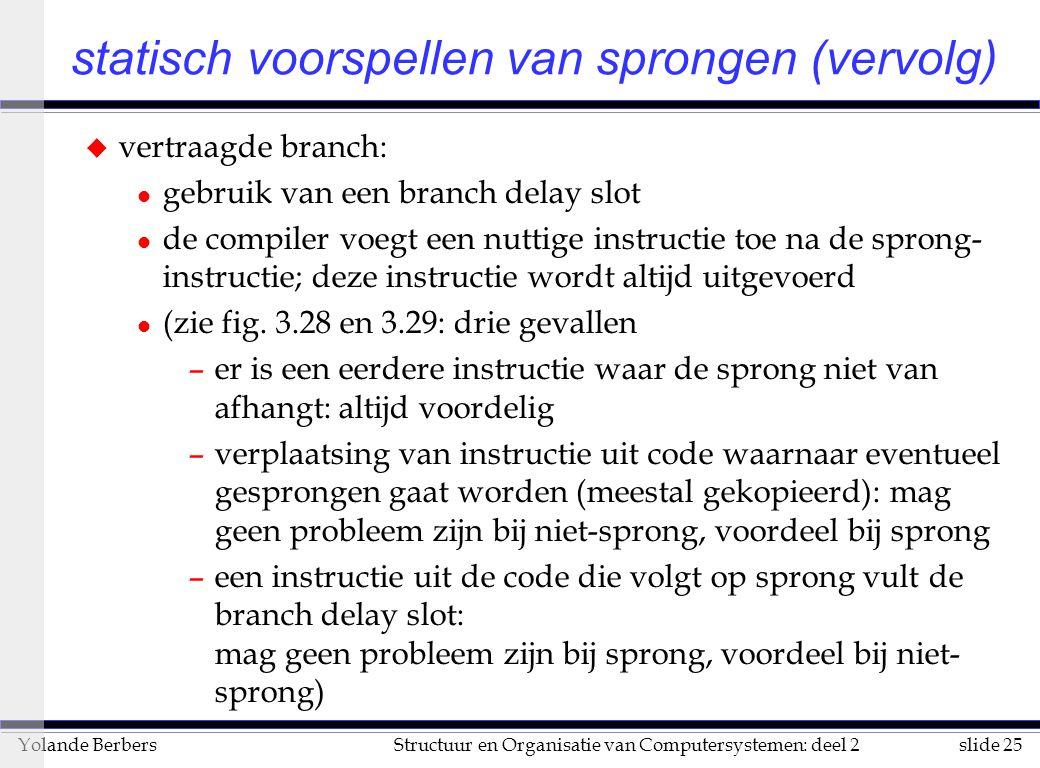 slide 25Structuur en Organisatie van Computersystemen: deel 2Yolande Berbers u vertraagde branch: l gebruik van een branch delay slot l de compiler voegt een nuttige instructie toe na de sprong- instructie; deze instructie wordt altijd uitgevoerd l (zie fig.
