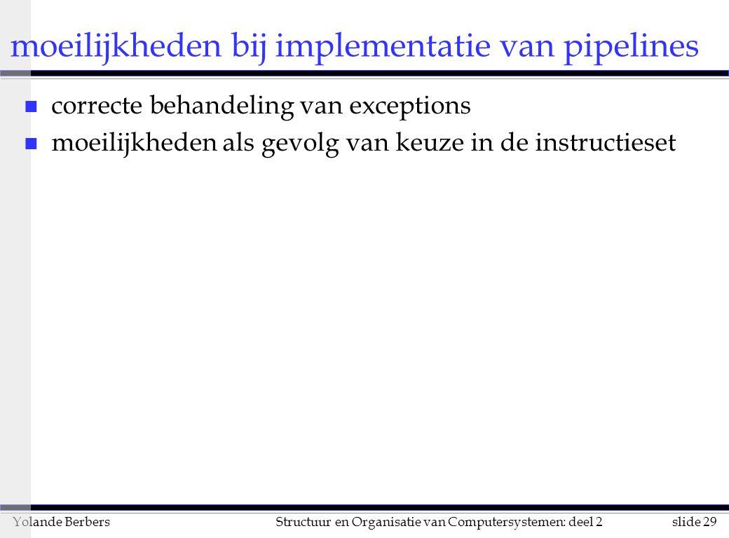 slide 29Structuur en Organisatie van Computersystemen: deel 2Yolande Berbers moeilijkheden bij implementatie van pipelines n correcte behandeling van exceptions n moeilijkheden als gevolg van keuze in de instructieset