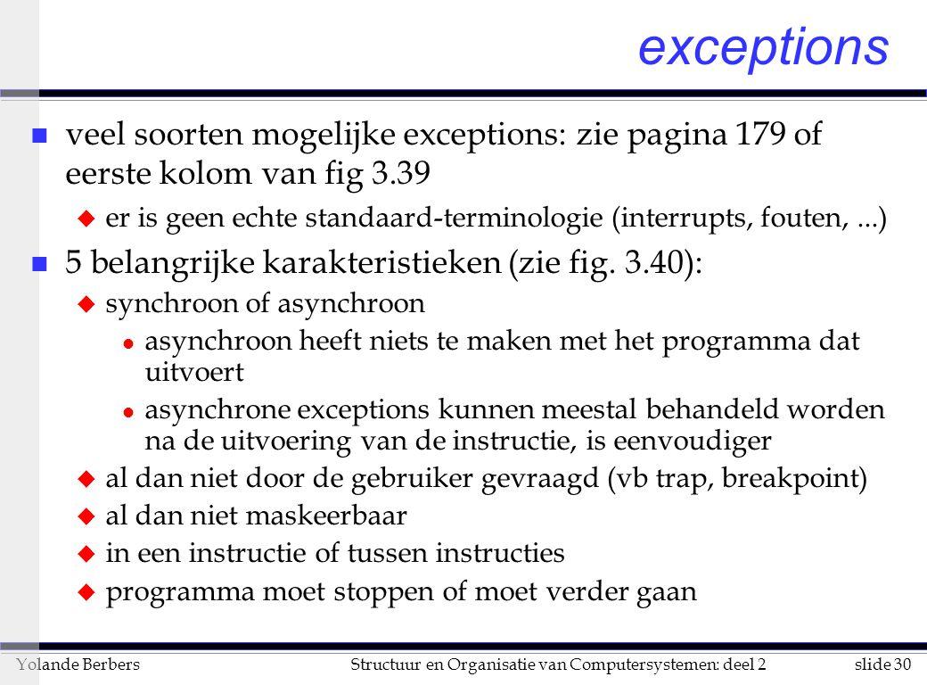 slide 30Structuur en Organisatie van Computersystemen: deel 2Yolande Berbers exceptions n veel soorten mogelijke exceptions: zie pagina 179 of eerste kolom van fig 3.39 u er is geen echte standaard-terminologie (interrupts, fouten,...) n 5 belangrijke karakteristieken (zie fig.