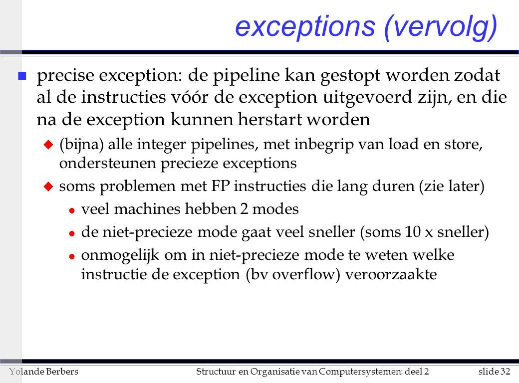 slide 32Structuur en Organisatie van Computersystemen: deel 2Yolande Berbers n precise exception: de pipeline kan gestopt worden zodat al de instructies vóór de exception uitgevoerd zijn, en die na de exception kunnen herstart worden u (bijna) alle integer pipelines, met inbegrip van load en store, ondersteunen precieze exceptions u soms problemen met FP instructies die lang duren (zie later) l veel machines hebben 2 modes l de niet-precieze mode gaat veel sneller (soms 10 x sneller) l onmogelijk om in niet-precieze mode te weten welke instructie de exception (bv overflow) veroorzaakte exceptions (vervolg)