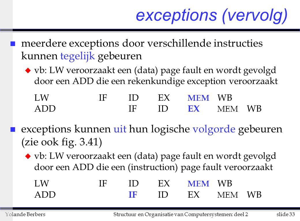 slide 33Structuur en Organisatie van Computersystemen: deel 2Yolande Berbers n meerdere exceptions door verschillende instructies kunnen tegelijk gebeuren u vb: LW veroorzaakt een (data) page fault en wordt gevolgd door een ADD die een rekenkundige exception veroorzaakt LWIFIDEX MEM WB ADDIFID EX MEM WB n exceptions kunnen uit hun logische volgorde gebeuren (zie ook fig.