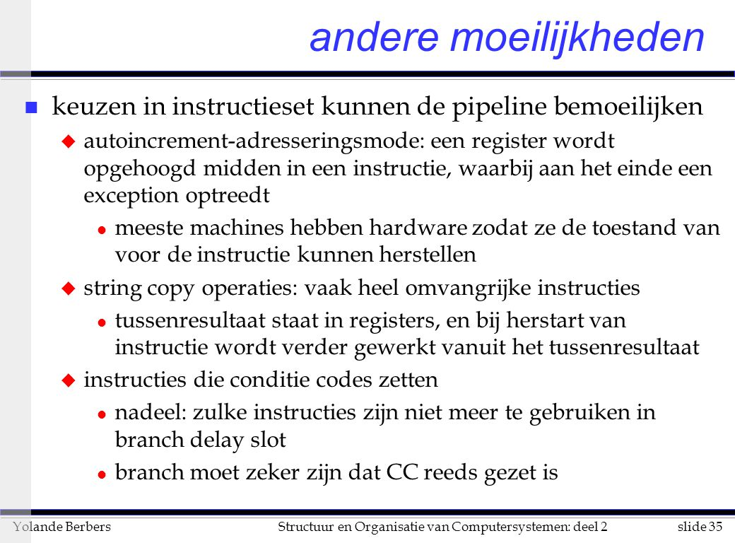 slide 35Structuur en Organisatie van Computersystemen: deel 2Yolande Berbers n keuzen in instructieset kunnen de pipeline bemoeilijken u autoincrement