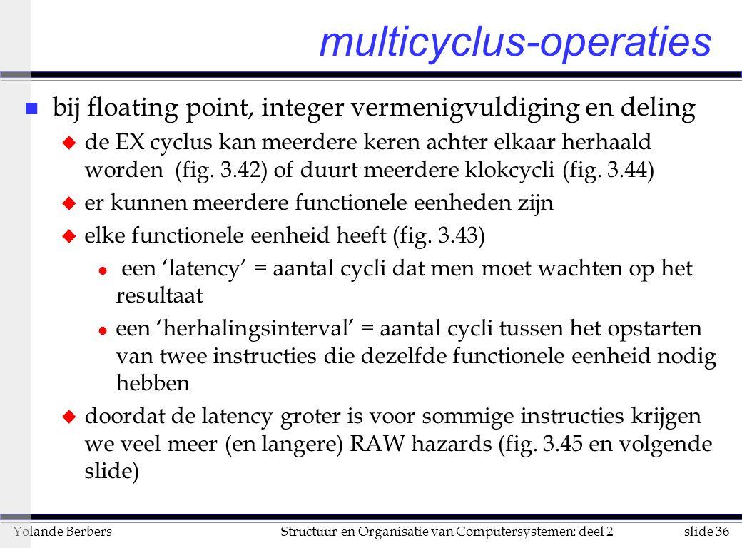 slide 36Structuur en Organisatie van Computersystemen: deel 2Yolande Berbers multicyclus-operaties n bij floating point, integer vermenigvuldiging en