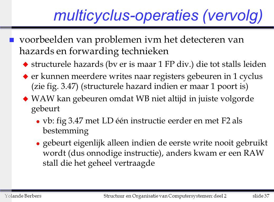 slide 37Structuur en Organisatie van Computersystemen: deel 2Yolande Berbers multicyclus-operaties (vervolg) n voorbeelden van problemen ivm het detecteren van hazards en forwarding technieken u structurele hazards (bv er is maar 1 FP div.) die tot stalls leiden u er kunnen meerdere writes naar registers gebeuren in 1 cyclus (zie fig.