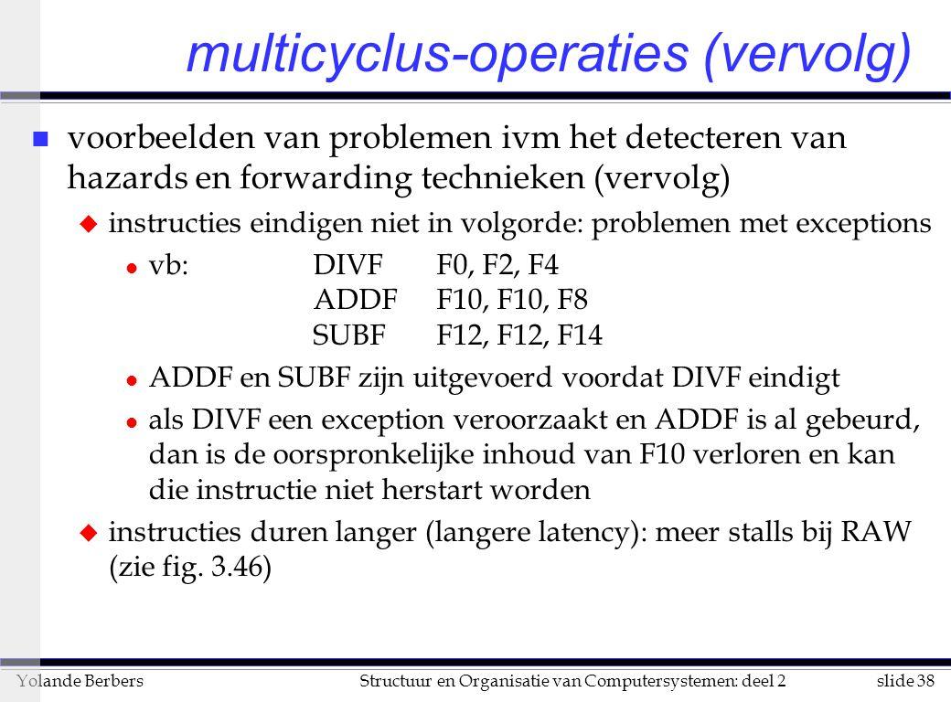 slide 38Structuur en Organisatie van Computersystemen: deel 2Yolande Berbers multicyclus-operaties (vervolg) n voorbeelden van problemen ivm het detecteren van hazards en forwarding technieken (vervolg) u instructies eindigen niet in volgorde: problemen met exceptions l vb:DIVF F0, F2, F4 ADDF F10, F10, F8 SUBF F12, F12, F14 l ADDF en SUBF zijn uitgevoerd voordat DIVF eindigt l als DIVF een exception veroorzaakt en ADDF is al gebeurd, dan is de oorspronkelijke inhoud van F10 verloren en kan die instructie niet herstart worden u instructies duren langer (langere latency): meer stalls bij RAW (zie fig.