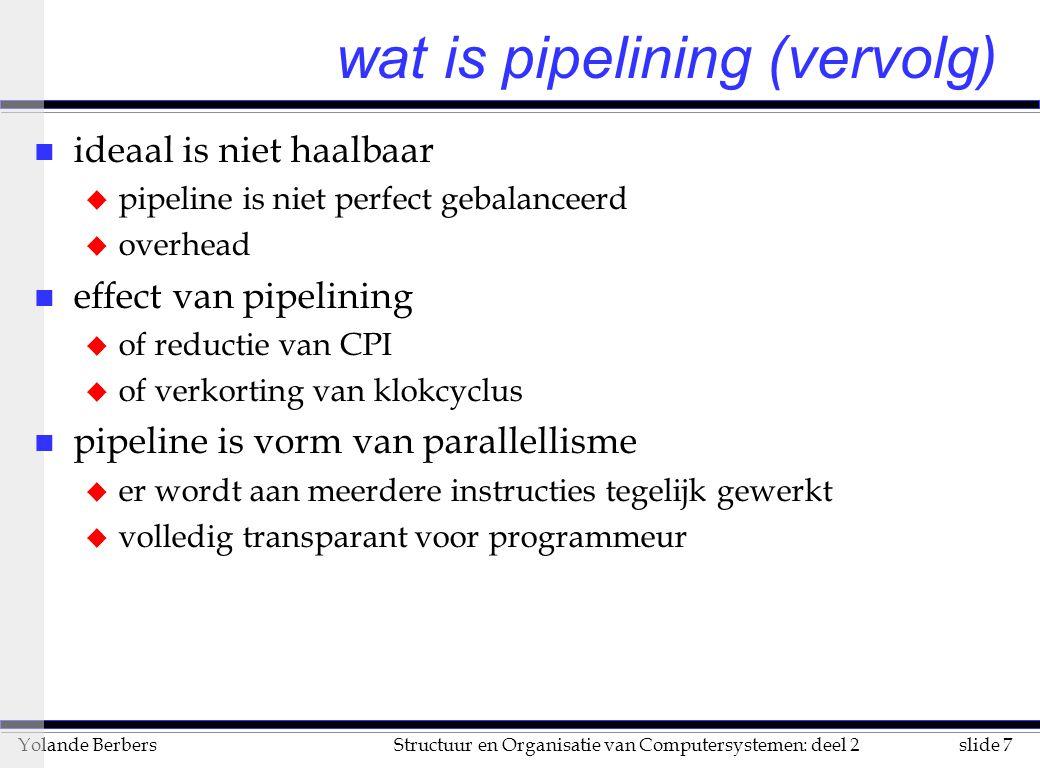 slide 7Structuur en Organisatie van Computersystemen: deel 2Yolande Berbers wat is pipelining (vervolg) n ideaal is niet haalbaar u pipeline is niet p