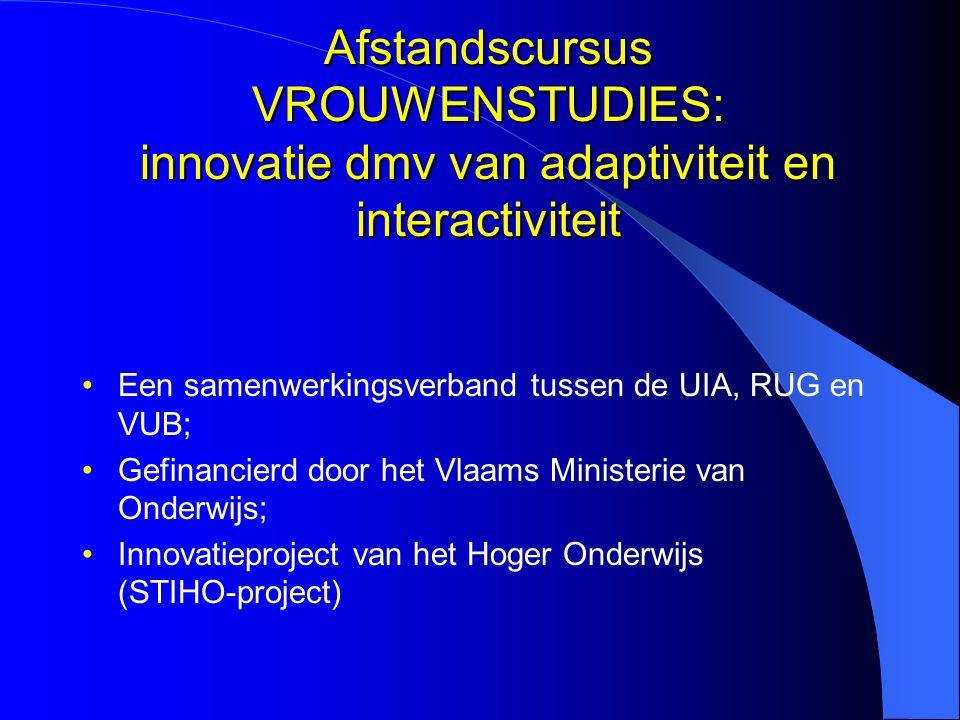 Afstandscursus VROUWENSTUDIES: innovatie dmv van adaptiviteit en interactiviteit Een samenwerkingsverband tussen de UIA, RUG en VUB; Gefinancierd door het Vlaams Ministerie van Onderwijs; Innovatieproject van het Hoger Onderwijs (STIHO-project)