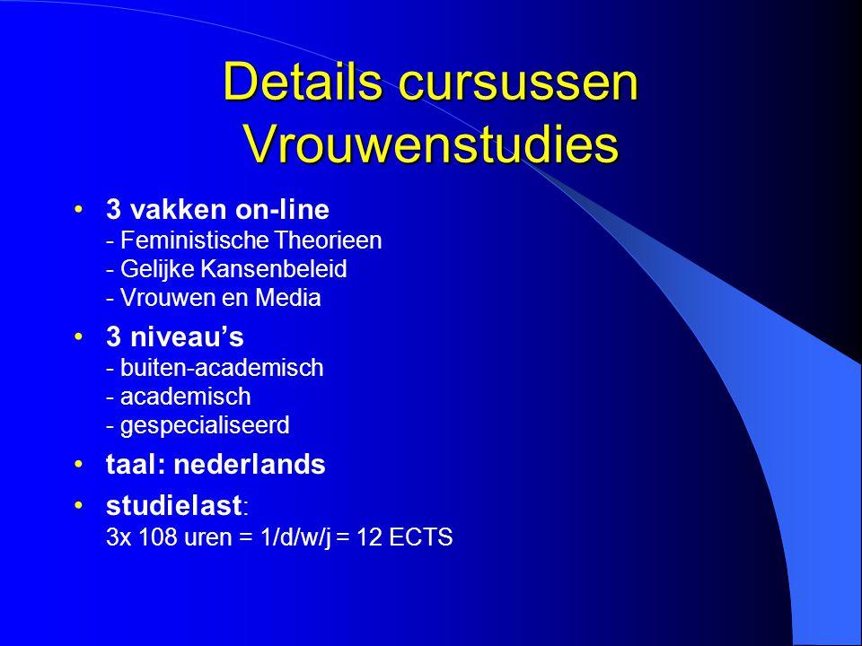 Details cursussen Vrouwenstudies 3 vakken on-line - Feministische Theorieen - Gelijke Kansenbeleid - Vrouwen en Media 3 niveau's - buiten-academisch - academisch - gespecialiseerd taal: nederlands studielast : 3x 108 uren = 1/d/w/j = 12 ECTS