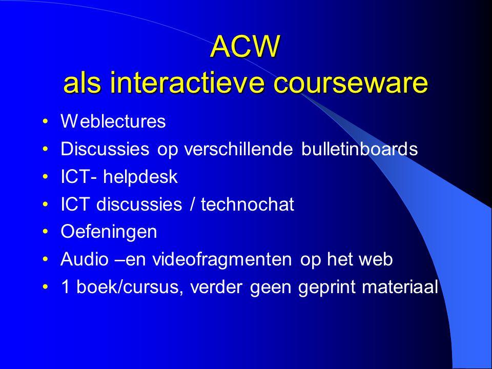 ACW als interactieve courseware Weblectures Discussies op verschillende bulletinboards ICT- helpdesk ICT discussies / technochat Oefeningen Audio –en videofragmenten op het web 1 boek/cursus, verder geen geprint materiaal