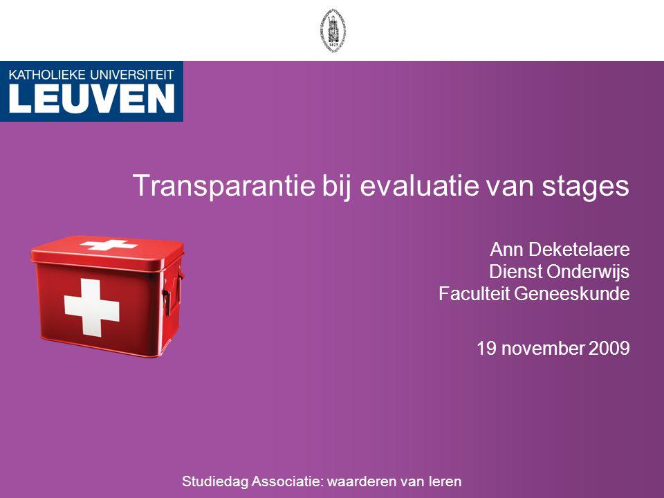 Transparantie bij evaluatie van stages Ann Deketelaere Dienst Onderwijs Faculteit Geneeskunde 19 november 2009 Studiedag Associatie: waarderen van leren