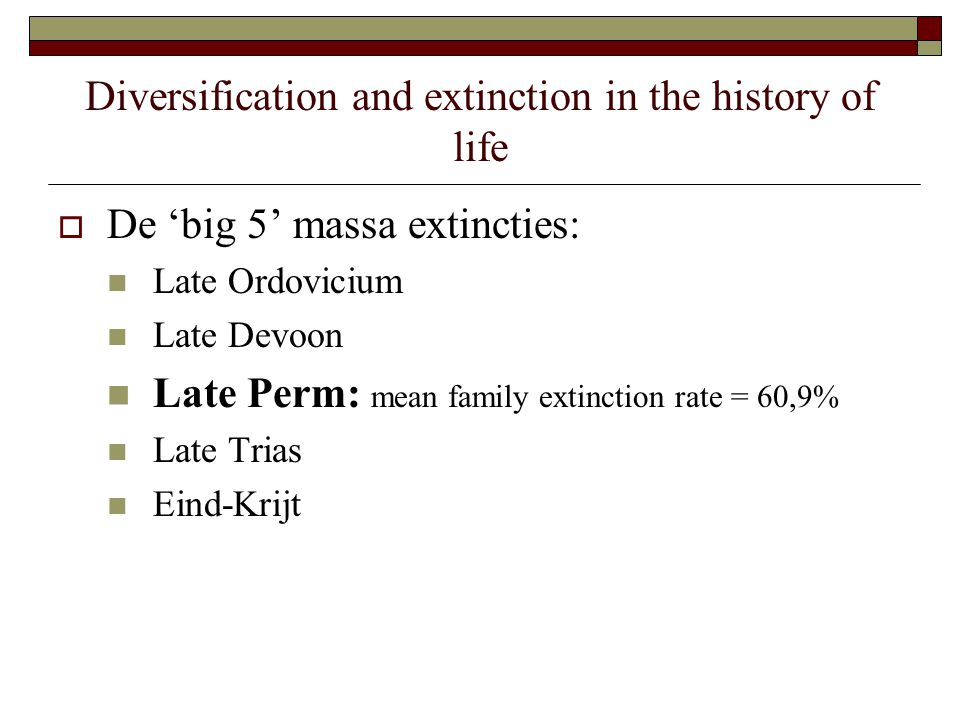 Diversification and extinction in the history of life  De 'big 5' massa extincties: Late Ordovicium Late Devoon Late Perm: mean family extinction rate = 60,9% Late Trias Eind-Krijt