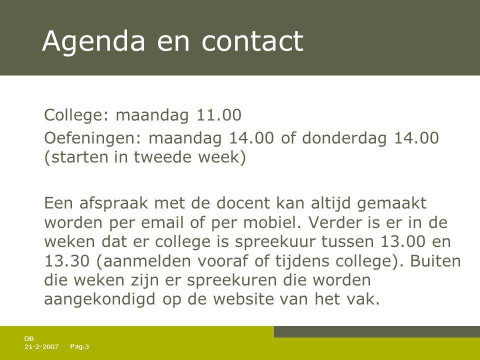 Pag. 21-2-20073 DB Agenda en contact College: maandag 11.00 Oefeningen: maandag 14.00 of donderdag 14.00 (starten in tweede week) Een afspraak met de