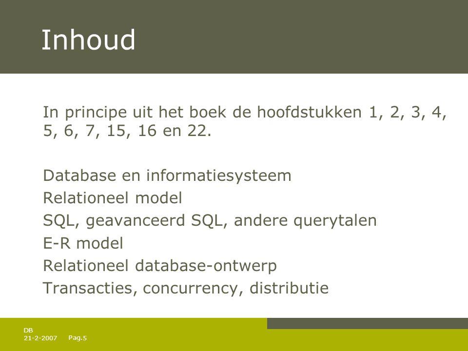 Pag. 21-2-20075 DB Inhoud In principe uit het boek de hoofdstukken 1, 2, 3, 4, 5, 6, 7, 15, 16 en 22. Database en informatiesysteem Relationeel model