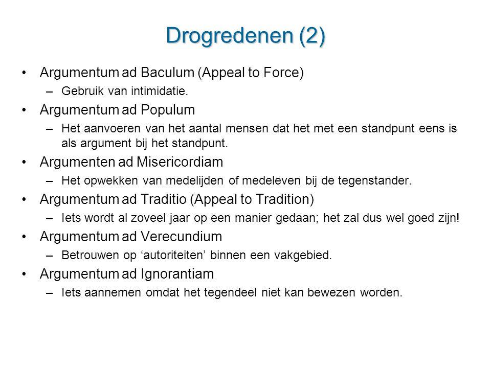 Drogredenen (2) Argumentum ad Baculum (Appeal to Force) –Gebruik van intimidatie. Argumentum ad Populum –Het aanvoeren van het aantal mensen dat het m
