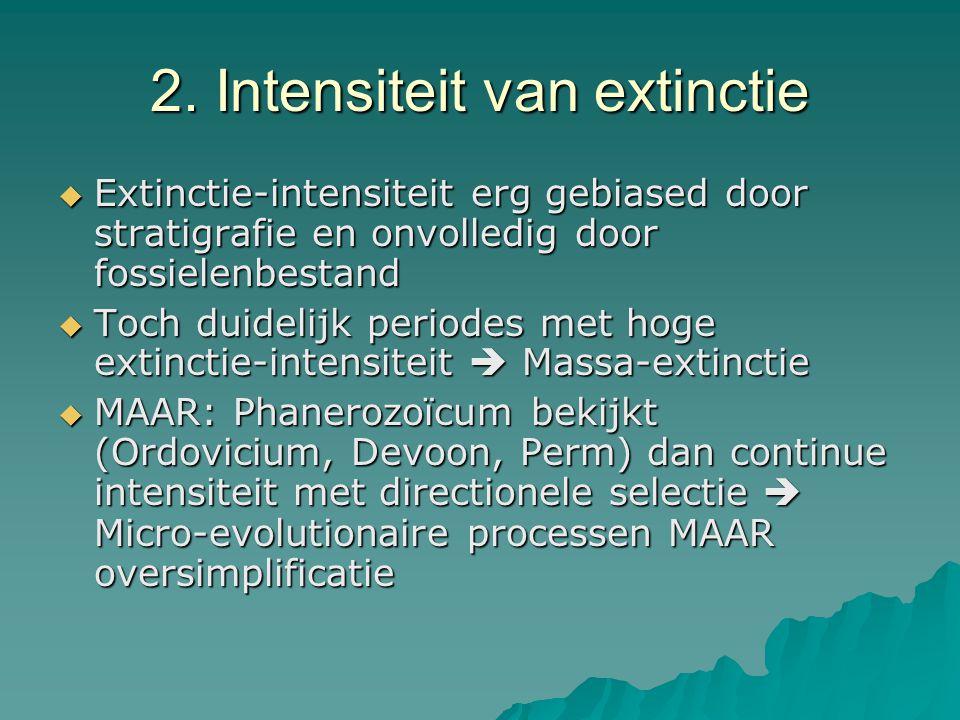 2. Intensiteit van extinctie  Extinctie-intensiteit erg gebiased door stratigrafie en onvolledig door fossielenbestand  Toch duidelijk periodes met